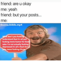 """friend: are u okay  me: yeah  friend: but your posts.  me:  @some kiddo mp4  hat don't you fucking  understand that it's all just  fucking ironic humor for God's  sake I'm not actually fucking  depressed it's all a God dam  joke Jesus fucking Chri Honestly without any hint of irony it's no wonder why people don't get our ironic humor, we're just fucked up so we just make fun of our own issues because, for some reason, learning to laugh at ourselves seems to help us cope with our issues. If your parents ever find out about your meme page, just tell them """"you gotta learn to laugh at your own issues to cope with them"""", i honestly was depressed in the beginning of 2016, I'm not anymore but, hey, it may sound really fucked up but for me, its fun to poke fun at is all. I don't know, maybe us meme admins are fucked up and I'm just overthinking this, but take my reasoning into consideration. Sometimes, we just need to laugh at ourselves to cope with our own insecurities. • • • Now accepting fansigns, DM me what yah got • Also if you wanna chat or some shit feel free to DM, usually I reply Personal: @squidetor Backup: @some.kiddo.v2 and @some.kiddo.v3 dank memes dankmemes filthyfrank autism cancer idubbbz gay bbc like4like jew hitler ayylmao succ cykablyat vape kys fat bleach eataburger deadmemes weeaboo anime papafranku weeb leafyishere idubbbz hentai memer"""