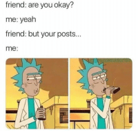 Yeah, Okay, and Friend: friend: are you okay?  me: yeah  friend: but your posts...  me: