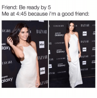 Good, Kardashian, and Samsung: Friend: Be ready by 5  Me at 4:45 because i'm a good friend:  RGIR  COVERGIRI  CE BIZ 1111 (x  SAMSUN  SA  Galaxy  infor  UNG  infor  laxy  SAMS  SAMSUNG  Galaxy  infor  Ga  ERGIRI  infor  Gal  SAMSUNG  Galaxy  for  infor  SUNG  alaxy  ZTR Tag a friend.