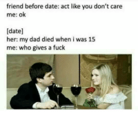 Dad, Date, and Fuck: friend before date: act like you don't care  me: ok  [date]  her: my dad died when i was 15  me: who gives a fuck