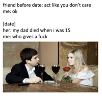 Dad, Date, and Fuck: friend before date: act like you don't care  me: ok  [date]  her: my dad died when i was 15  me: who gives a fuck  ang