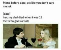 Advice, Dad, and Dating: friend before date: act like you don't care  me: ok  [date]  her: my dad died when i was 15  me: who gives a fuck funnyshitaight: Good dating advice