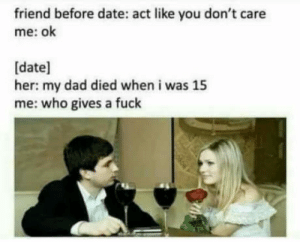 Advice, Dad, and Dating: friend before date: act like you don't care  me: ok  [date]  her: my dad died when i was 15  me: who gives a fuck  Good dating advice