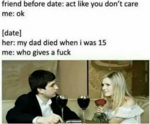 Dad, Dank, and Memes: friend before date: act like you don't care  me: ok  [date]  her: my dad died when i was 15  me: who gives a fuclk meirl by web993 MORE MEMES