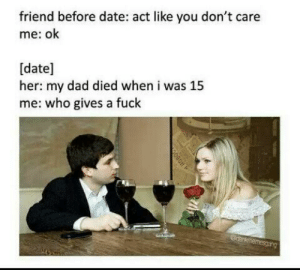 Playing it cool by MannyTheReaper MORE MEMES: friend before date: act like you don't care  me: ok  [date]  her: my dad died when i was 15  me: who gives a fuck  anknmemesgarg Playing it cool by MannyTheReaper MORE MEMES