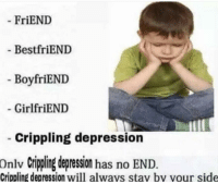 Crippling Depression: FriEND  Best friEND  BoyfriEND  GirlfriEND  Crippling depression  onlv crippling depression has no END  Crippling depression will always stay by your side