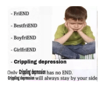 Boyfriend: FriEND  BestfriEND  BoyfriEND  GirlfriEND  crippling depression  Onlv Crippling depression has no END.  crippling depression will always stay by your side