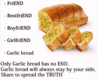Dank, Garlic Bread, and Girlfriend: FriEND  BestfriEND  BoyfriEND  GirlfriEND  Garlic bread  Only Garlic bread has no END  Garlic bread will always stay by your side,  Share to spread the TRUTH