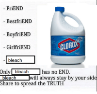 <p>Words to live by</p>: FriEND  BestfriEND  -BoyfriENID  - GirlfriEND  CLOROX  -bleach  Only bleachhas no END.  Dleach  will always stay by your side  Share to spread the TRUTH <p>Words to live by</p>