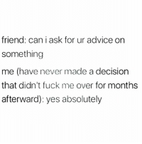Advice, Memes, and Fuck: friend: can i ask for ur advice on  something  me (have never made a decision  that didn't fuck me over for months  afterward): yes absolutely Sure, go ahead!