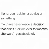 Advice, Memes, and Fuck: friend: can i ask for ur advice on  something  me (have never made a decision  that didn't fuck me over for months  afterward): yes absolutely Sure, go ahead! (@menshumor)