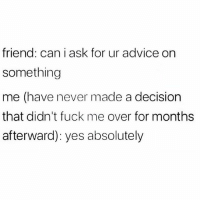 Advice, Life, and Memes: friend: can i ask for ur advice on  something  me (have never made a decision  that didn't fuck me over for month:s  afterward): yes absolutely Oh for sure I'll tell you some hot advice right here... can't guarantee it won't ruin your life tho 😭🙋🏽💁🏽‍♀️