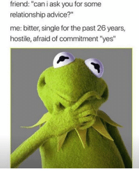 """Advice, Ass, and Memes: friend: """"can i ask you for some  relationship advice?""""  me: bitter, single for the past 26 years,  hostile, afraid of commitment """"yes"""" Why does everyone always ask my single ass for advice? 😂"""