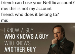 better call saul: friend: can I use your Netflix account?  me: this is not my account  friend: who does it belong to?  me:  I KNOW A GUY  WHO KNOWS A GUY  WHO KNOWS  ANOTHER GUY better call saul