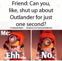 Facebook, Shut Up, and facebook.com: Friend: Can you,  like, shut up about  Outlander for just  one second?  @OutlanderAddict l Facebook.com/OutlanderAddiction  Me:  NO .