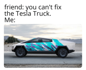 srsfunny:  Say no more: friend: can't fix  the Tesla Truck.  Me:  you srsfunny:  Say no more