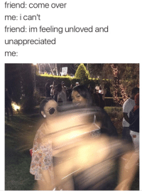 Come Over, Memes, and 🤖: friend: come over  me: i can't  friend: im feeling unloved and  unappreciated  me: me