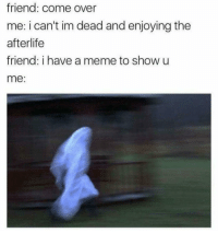 Come Over, Meme, and Dank Memes: friend: come over  me: i can't im dead and enjoying the  afterlife  friend: i have a meme to show u  me: @dankmeme.co has some of the DANKEST CONTENT THIS SIDE OF THE MEME