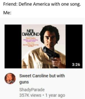 me_irl: Friend: Define America with one song.  Me:  NEIL  DIAMOND  3:26  Sweet Caroline but with  guns  ShadyParade  357K views •1 year ago me_irl