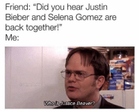 """never let this die: Friend: """"Did you hear Justin  Bieber and Selena Gomez are  back together!""""  Me:  5  Whois Justice Beaver never let this die"""