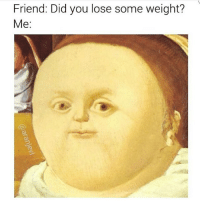 Lost, Girl Memes, and Asking: Friend: Did you lose some weight?  Me: Let me save you the trouble of ever asking me this question. No, I have not lost weight. (@aranjevi)