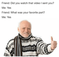 "<p>Diary of a Socially Awkward Dishonest Man via /r/memes <a href=""http://ift.tt/2wtHwNq"">http://ift.tt/2wtHwNq</a></p>: Friend: Did you watch that video I sent you?  Me: Yes  Friend: What was your favorite part?  Me: Yes <p>Diary of a Socially Awkward Dishonest Man via /r/memes <a href=""http://ift.tt/2wtHwNq"">http://ift.tt/2wtHwNq</a></p>"