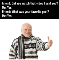 """9gag, Friends, and Lol: Friend: Did you watch that video l sent you?  Me: Yes  Friend: What was your favorite part?  Me: Yes Me replying """"LOL"""" in 5 seconds while the video lasts for 2 minutes friends 9gag"""