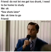 Lmao tag your friend 😂: Friend: do not let me get too drunk, I need  to be home to study  Me: ok  few shots later*  Me: ok time to go  Friend:  @HoodClips Lmao tag your friend 😂