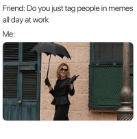 Memes, Work, and 🤖: Friend: Do you just tag people in memes  all day at work  Me Yes 😁 Follow @thespeckyblonde @thespeckyblonde @thespeckyblonde @thespeckyblonde