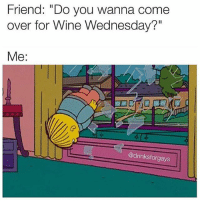 """All wine should be free when you become a grownup and get a real job on days that end in """"day"""" in my opinion. 🍷🍷🍷 (@drinksforgays): Friend: """"Do you wanna come  over for Wine Wednesday?""""  Me:  @drinksforgays All wine should be free when you become a grownup and get a real job on days that end in """"day"""" in my opinion. 🍷🍷🍷 (@drinksforgays)"""