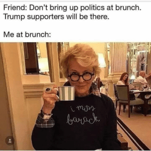 Supporters: Friend: Don't bring up politics at brunch.  Trump supporters will be there.  Me at brunch: