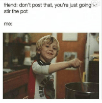 😂😂😂 see the thing about my friends is... They'll be like no no you shouldn't, but won't stop me while I'm putting the pot on the stove. In fact, they'll probably end up handing me the ladle and ask me what ingredients I need from the fridge 😂😂😭😭 GoBestFriends HeresThePot PettyParty WhereMyLadleAt Dead MyFriendsBeLike WhenYourFriendsArePetty TheyHelp No Love Sex Magic ARabbs RogerThat ARabbit: friend: don't post that, you're just going  stir the pot  me: 😂😂😂 see the thing about my friends is... They'll be like no no you shouldn't, but won't stop me while I'm putting the pot on the stove. In fact, they'll probably end up handing me the ladle and ask me what ingredients I need from the fridge 😂😂😭😭 GoBestFriends HeresThePot PettyParty WhereMyLadleAt Dead MyFriendsBeLike WhenYourFriendsArePetty TheyHelp No Love Sex Magic ARabbs RogerThat ARabbit