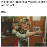 Memes, 🤖, and Friend: friend: don't post that, you're just going  stir the pot  me: