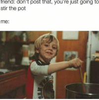 Stirring up the shit pot & watching people get into their feelings is what's makes ig entertaining. 😂😂😂: friend: don't post that, you're just going to  stir the pot  me Stirring up the shit pot & watching people get into their feelings is what's makes ig entertaining. 😂😂😂