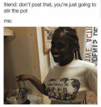 stirring the pot: friend: don't post that, you're just going to  stir the pot  me: