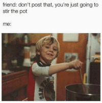Girl Memes, Friend, and Pot: friend: don't post that, you're just going to  stir the pot  me: 🤗😋😚 🥄🥄🥄 noragrets (Rp from @your_nexxt_obsession)