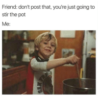 Friend, Pot, and Post: Friend: don't post that, you're just going to  stir the pot  Me: