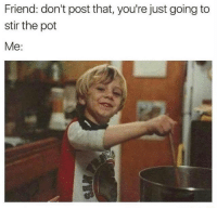Memes, 🤖, and Friend: Friend: don't post that, you're just going to  stir the pot  Me: Don't temp me...