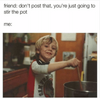 Funny, Friend, and Pot: friend: don't post that, you're just going to  stir the pot  me: :)