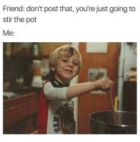 Memes, Sorry, and 🤖: Friend: don't post that, you're just going to  stir the pot  Me: Well I'm sorry 😂