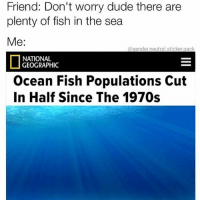 😂😂😂😂😂😂: Friend: Don't worry dude there are  plenty of fish in the sea  Me:  @gender.neutral.sticker.pack  NATIONAL  GEOGRAPHIC  Ocean Fish Populations Cut  In Half Since The 1970s 😂😂😂😂😂😂
