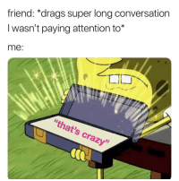 """Be Like, Crazy, and Memes: friend: *drags super long conversation  I wasn't paying attention to*  me:  """"that's crazy"""" It be like this alright. via /r/memes https://ift.tt/2TE2CEG"""