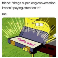 "Crazy, Funny, and Lol: friend: ""drags super long conversation  I wasn't paying attention to*  me  ""that's crazy"" Did it before lol"