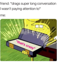 "Crazy, Super, and Friend: friend: *drags super long conversation  I wasn't paying attention to*  me:  ""that's crazy  95"