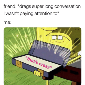 """Be Like, Crazy, and Dank: friend: *drags super long conversation  I wasn't paying attention to*  me:  """"that's crazy"""" It be like this alright. by rjschwerin MORE MEMES"""
