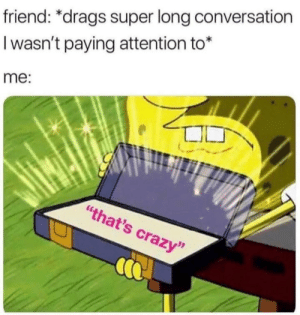 "Crazy, MeIRL, and Super: friend: ""drags super long conversation  I wasn't paying attention to*  me:  ""that's crazy"" Meirl"