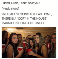 """Dude, Head, and Memes: Friend: Dude, I can't hear you!  [Music stops]  Me: I SAID I'M GOING TO HEAD HOME  THERE IS A """"CORY IN THE HOUSE""""  MARATHON GOING ON TONIGHT  @BetaSalmon Looking for someone to watch Cory in the House with. Pref won't steal kidneys either but that's negotiable 