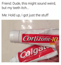 Dude, Memes, and Weird: Friend: Dude, this might sound weird,  but my teeth itch.  Me: Hold up, I got just the stuff  www.Corticone10.com  THE ITCH MEDICINE DOCTORS RECOMMEND  Cortizone 10  ● MAXIMUM STRENGTH  wt 2 oz (56g  1% Hydrocortisone Anti-Itch  OINTM  19  Colga  eez  ら  sean-  An  70  o2 That's strange, because my foot has a cavity... 😬 (follow @sean_speezy for more) (📷Reddit: love2go)