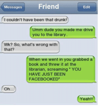 librarian: Friend  Edit  Messages  I couldn't have been that drunk!  Umm dude you made me drive  you to the library  Wk? So, what's wrong with  that?  When we went in you grabbed a  book and threw it at the  librarian, screaming YOU  HAVE JUST BEEN  FACEBOOK ED  Oh  Yeah!!