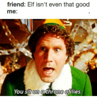 Elf, Relatable, and Cotton: friend: Elf isn't even that good  me:  You sit on a throne of lies. don't be a cotton-headed ninny muggins